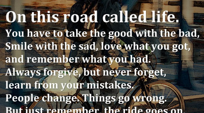 On this road called life. You have to take the good with the bad, Smile with the sad, love what