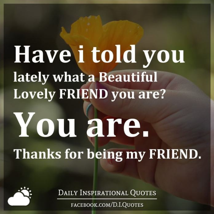 Have I told you lately what a Beautiful Lovely FRIEND you are? You are. Thanks for being my FRIEND.