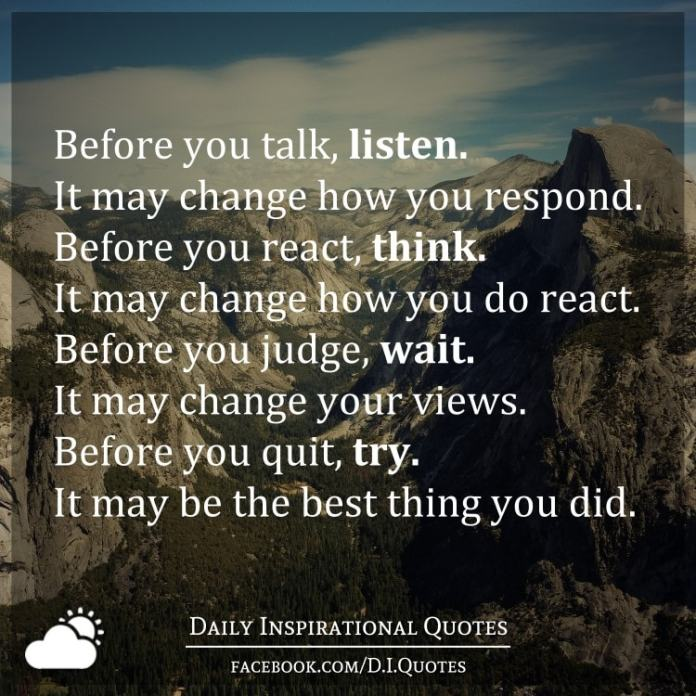 Before you talk, listen. It may change how you respond. Before you react, think. It may change how you do react.