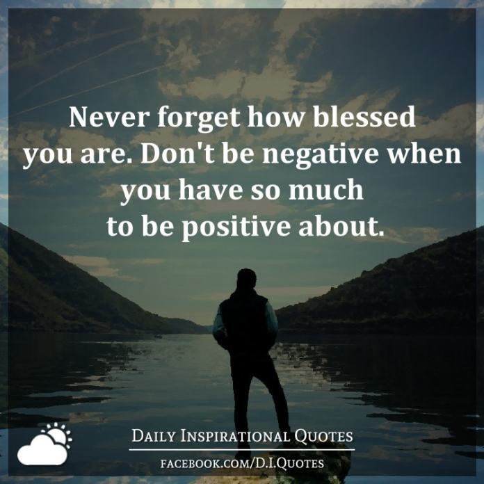 Never forget how blessed you are. Don't be negative when you have so much to be positive about.