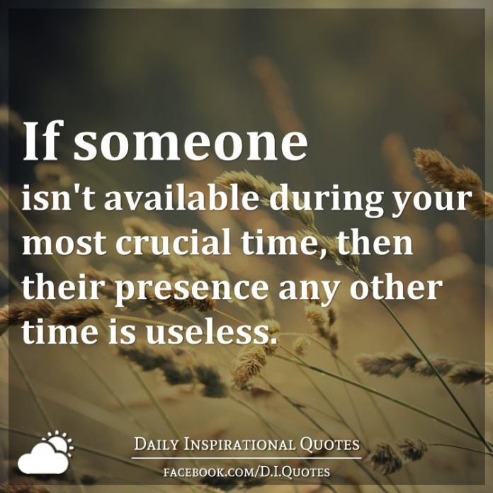 If someone isn't available during your most crucial time, then their presence any other time is useless.