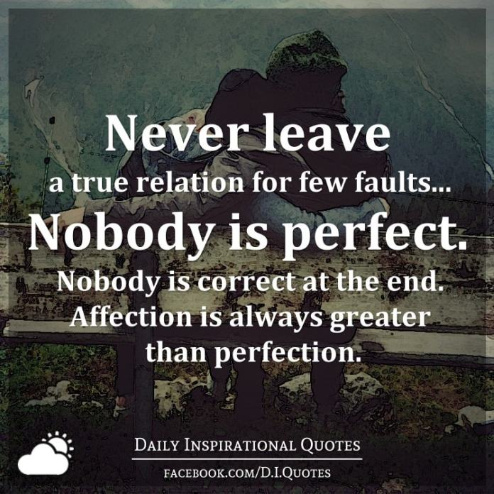 Never leave a true relation for few faults... Nobody is perfect. Nobody is correct at the end. Affection is always greater than perfection.