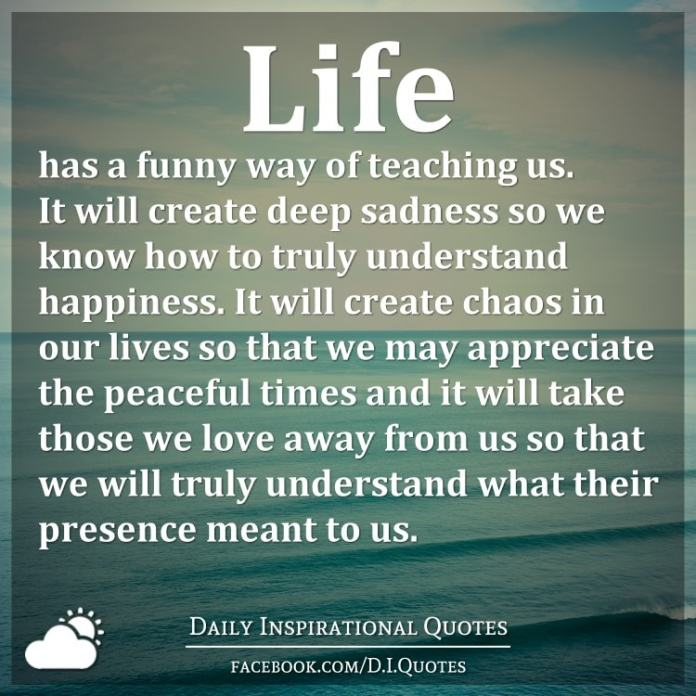 Life has a funny way of teaching us. It will create deep sadness so we know how