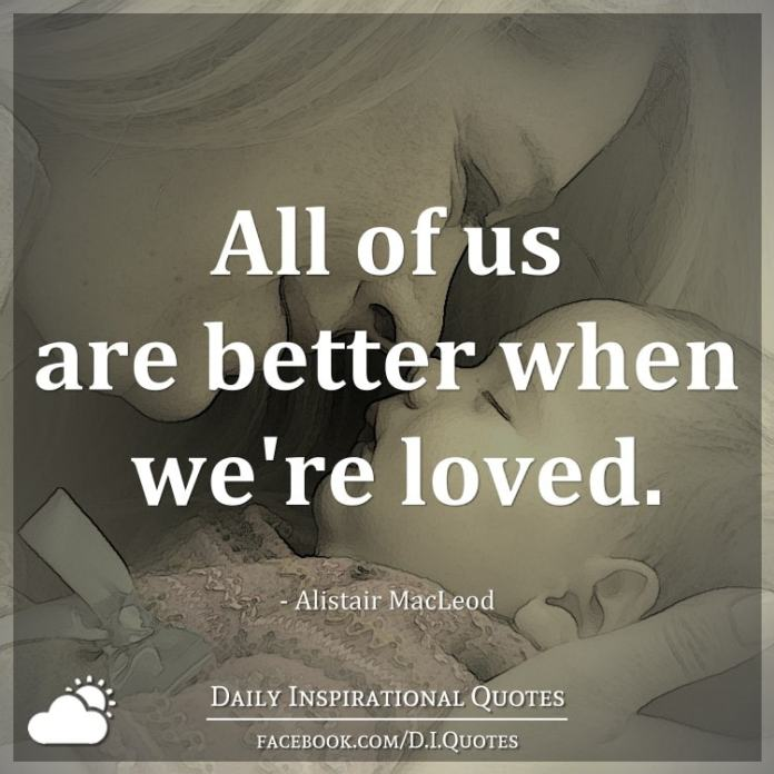 All of us are better when we're loved. - Alistair Macleod