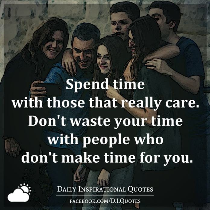 Spend time with those that really care. Don't waste your time with people who don't make time for you.