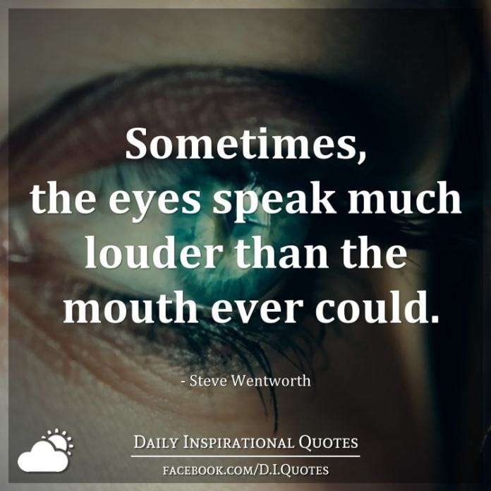 Sometimes, the eyes speak much louder than the mouth ever could. - Steve Wentworth