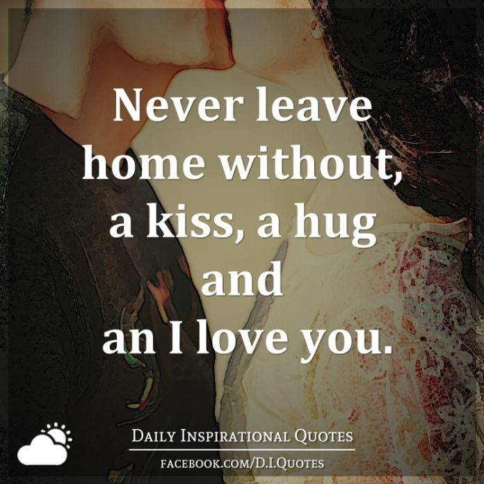 Never leave home without, a kiss, a hug and an I love you.