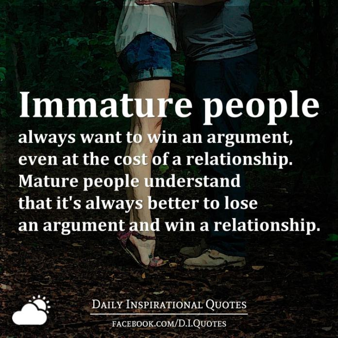 Immature people always want to win an argument, even at the cost of a relationship. Mature people understand that it's always better to lose an argument and win a relationship.