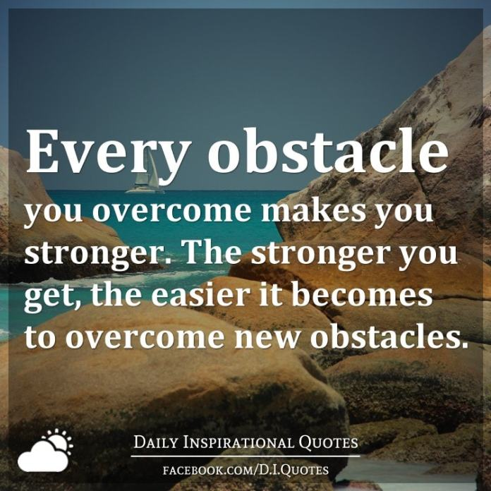 Every obstacle you overcome makes you stronger. The stronger you get, the easier it becomes to overcome new obstacles.