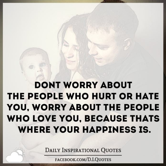 Don't worry about the people who hurt or hate you, worry about the people who love you, because that's where your happiness is.