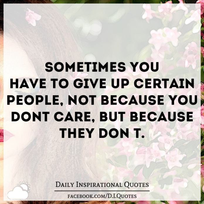 Sometimes you have to give up certain people, not because you don't care, but because they don't.
