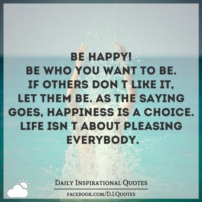 Be HAPPY! Be who you want to be. If others don't like it, let them be. As the saying goes, happiness is a choice. Life isn't about pleasing everybody.