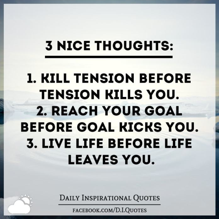 3 Nice thoughts: 1. Kill tension before tension kills you. 2. Reach your goal before goal kicks you. 3. Live life before life leaves you.
