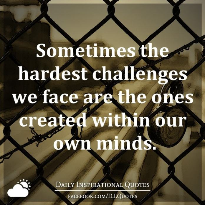 Sometimes the hardest challenges we face are the ones created within our own minds. - Kim Bayne