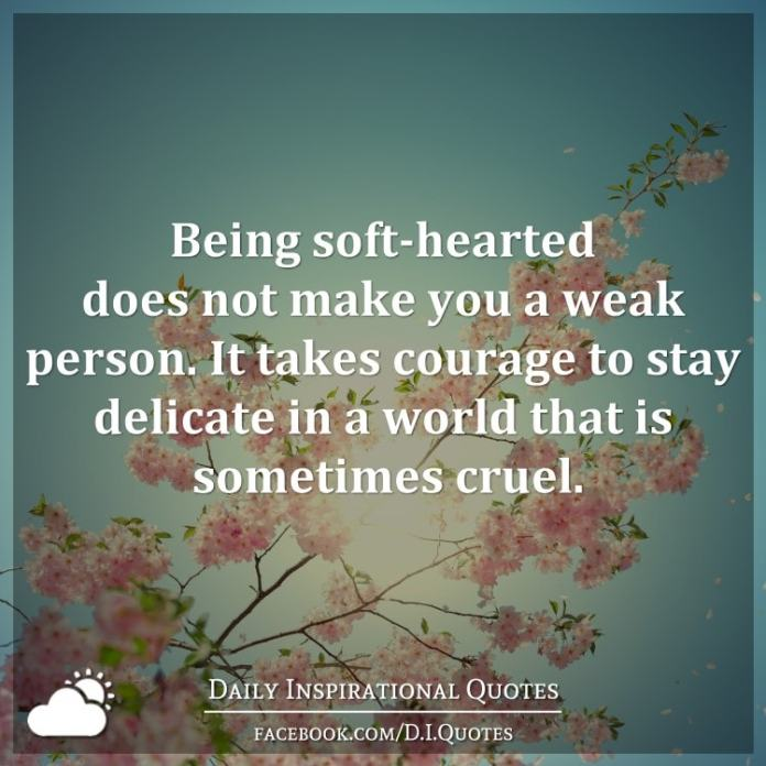 Being soft-hearted does not make you a weak person. It takes courage to stay delicate in a world that is sometimes cruel.
