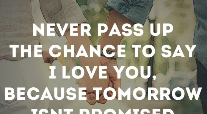 """Never pass up the chance to say """"I love you"""", because tomorrow isn't promised."""