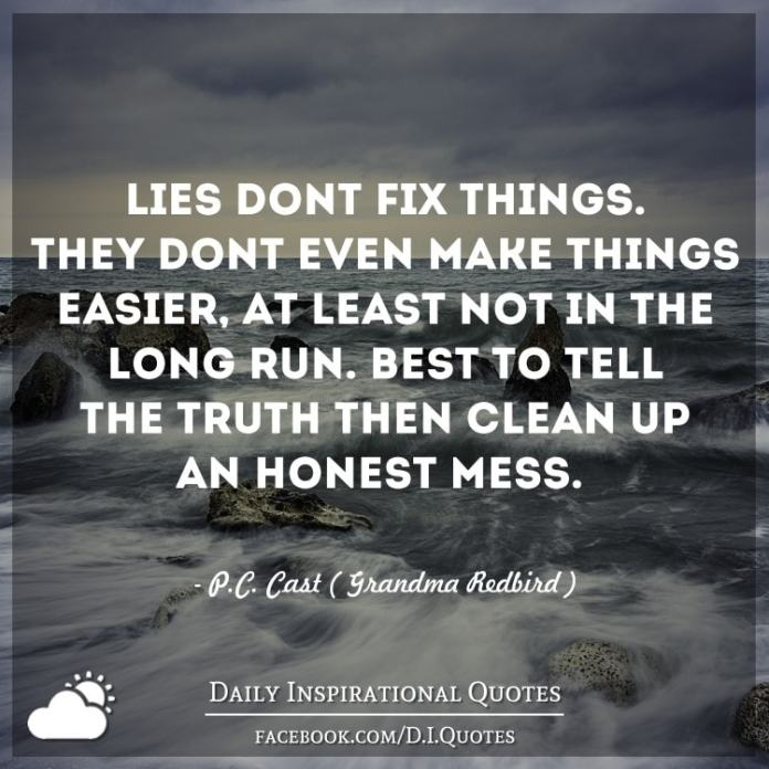 Lies don't fix things. They don't even make things easier, at least not in the long run. Best to tell the truth then clean up an honest mess. - P.C. Cast ( Grandma Redbird )