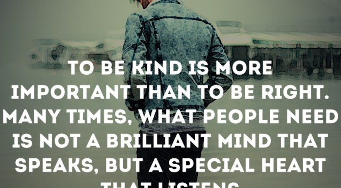 To be kind is more important than to be right. Many times, what people need is not a brilliant mind that speaks, but a special heart that listens.