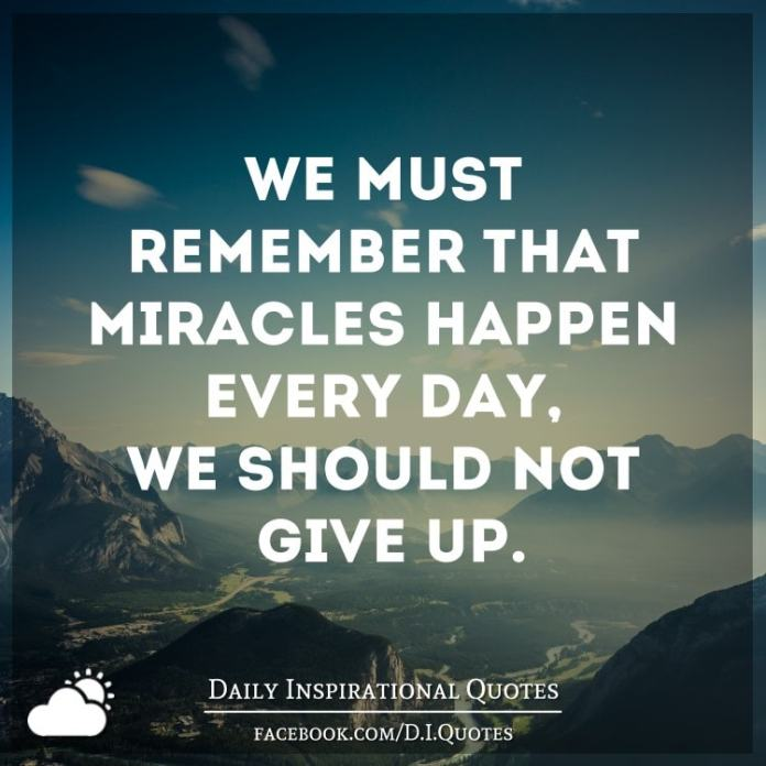We must remember that miracles happen every day, We shouldn't give up.