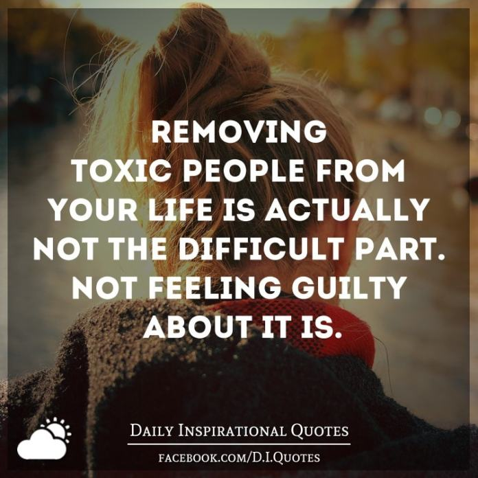 Removing toxic people from your life is actually not the difficult part. Not feeling guilty about it is.