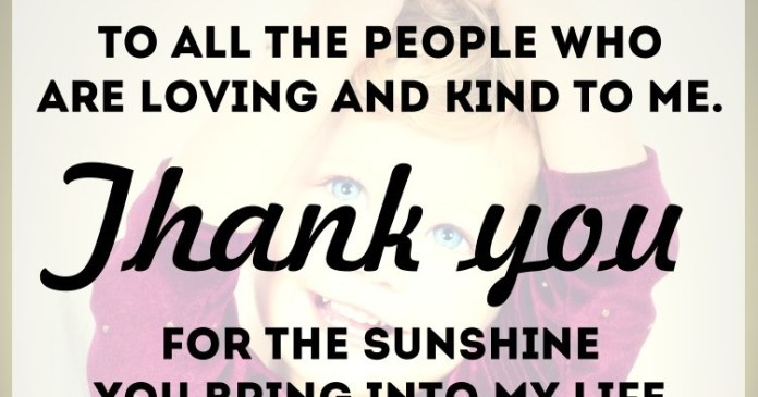 To all the people who are loving and kind to me. Thank you for the sunshine you bring into my life.