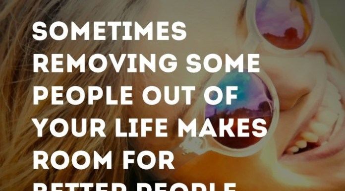Sometimes removing some people out of your life makes room for better people.