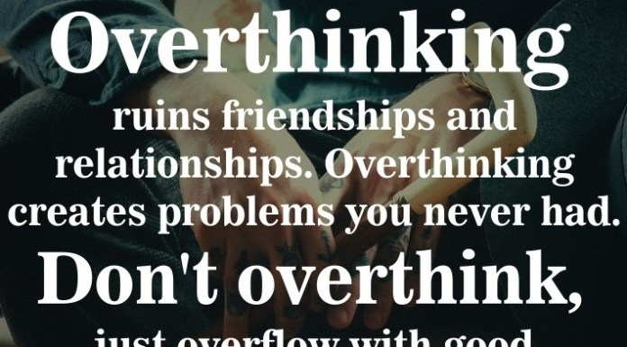 Overthinking ruins friendships and relationships. Overthinking creates problems you never had. Don't overthink, just overflow with good vibes.