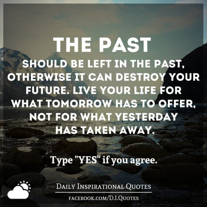 The past should be left in the past, otherwise it can destroy your future. Live your life for what tomorrow has to offer, not for what yesterday has taken away.