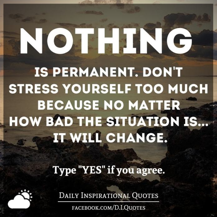 Nothing is permanent. Don't stress yourself too much because no matter how bad the situation is... it will change.