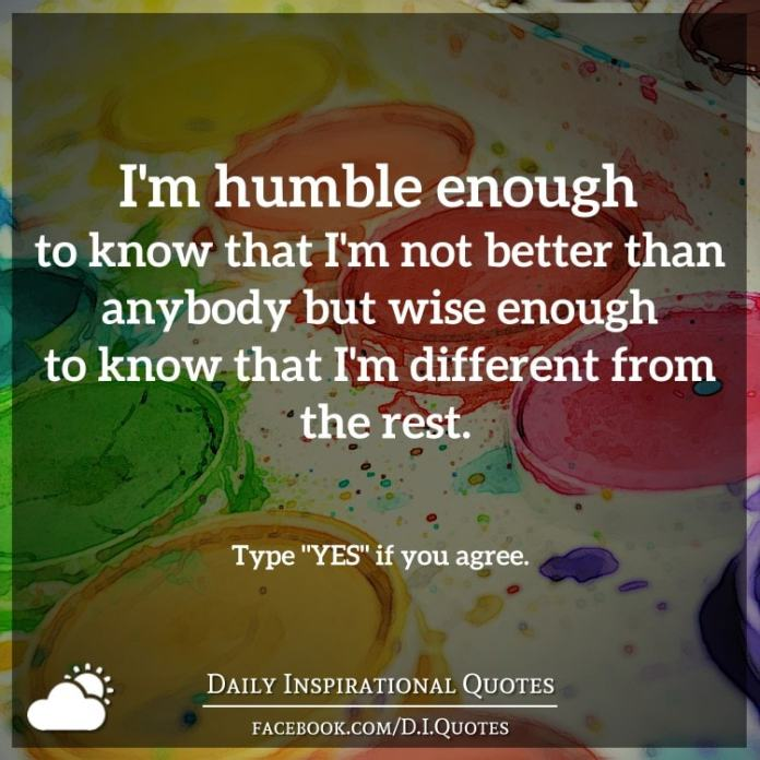 I'm humble enough to know that I'm not better than anybody but wise enough to know that I'm different from the rest.