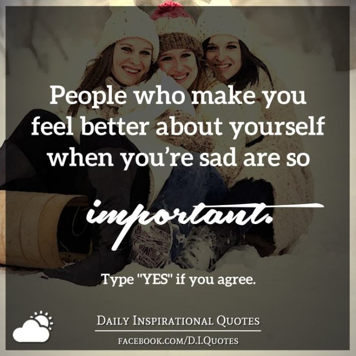 People who make you feel better about yourself when you're sad are so important.