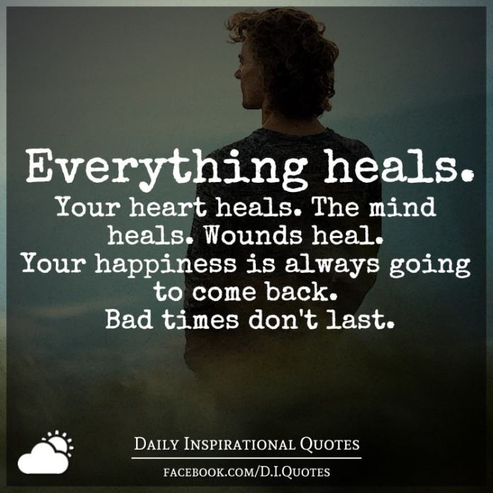 Everything heals. Your heart heals. The mind heals. Wounds heal. Your happiness is always going to come back. Bad times don't last.