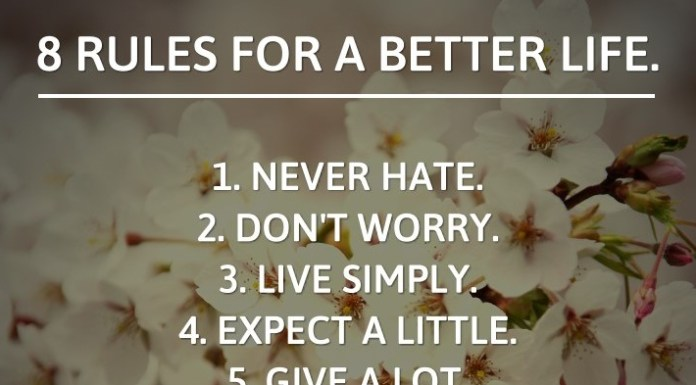 8 Rules for a better Life. 1. Never hate. 2. Don't worry. 3. Live simply. 4. Expect a little. 5. Give a lot. 6. Live with love. 7. Always Smile. 8. Best of all, Be with God.