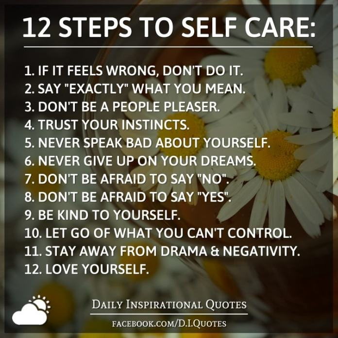 "12 STEPS TO SELF CARE: 1. If it feels wrong, don't do it. 2. Say ""exactly"" what you mean. 3. Don't be a people pleaser. 4. Trust your instincts. 5. Never speak bad about yourself. 6. Never give up on your dreams. 7. Don't be afraid to say ""No"". 8. Don't be afraid to say ""Yes"". 9. Be KIND to yourself. 10. Let go of what you can't control. 11. Stay away from drama & negativity. 12. Love Yourself."