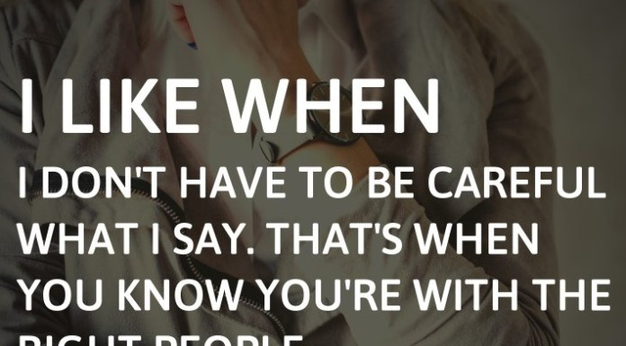 I like when I don't have to be careful what I say. That's when you know you're with the right people.