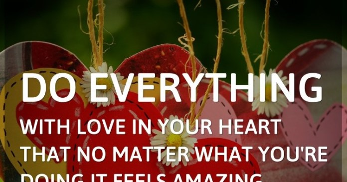 Do everything with love in your heart that no matter what you're doing it feels amazing.
