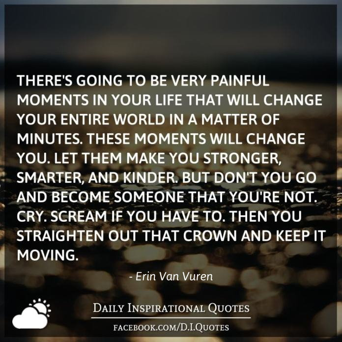 There's going to be very painful moments in your life that will change your entire world in a matter of minutes. These moments will change YOU. Let them make you stronger, smarter, and kinder. But don't you go and become someone that you're not. Cry. Scream if you have to. Then you straighten out that crown and keep it moving.