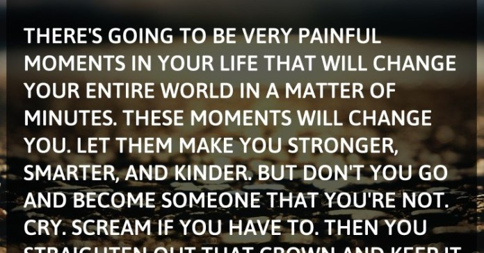 There's going to be very painful moments in your life that will change your entire world in a matter of minutes. These moments will change YOU. Let them make you stronger, smarter, and kinder.