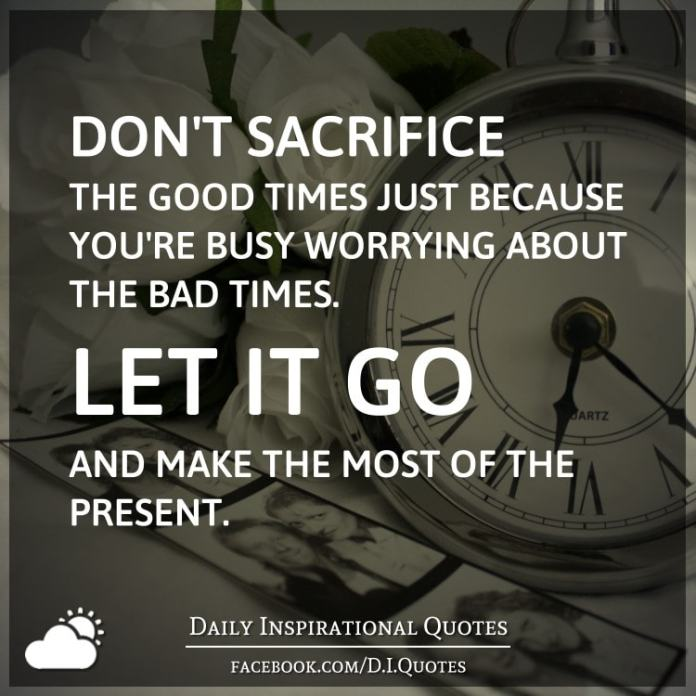 Don't sacrifice the good times just because you're busy worrying about the bad times. Let it go and make the most of the present.