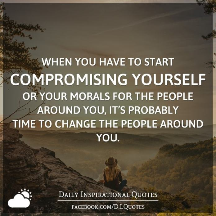 When you have to start compromising yourself or your morals for the people around you, it's probably time to change the people around you.