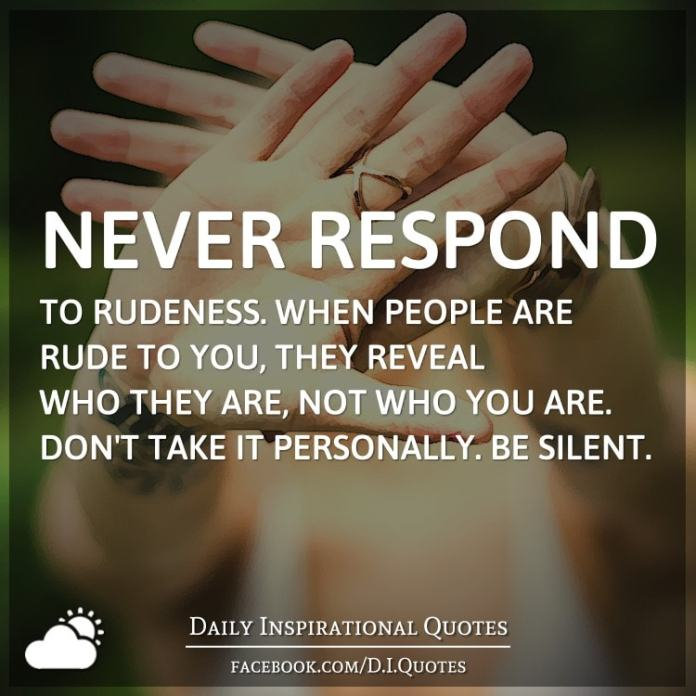 Never respond to rudeness. When people are rude to you, they reveal who they are, not who you are. Don't take it personally. Be silent.