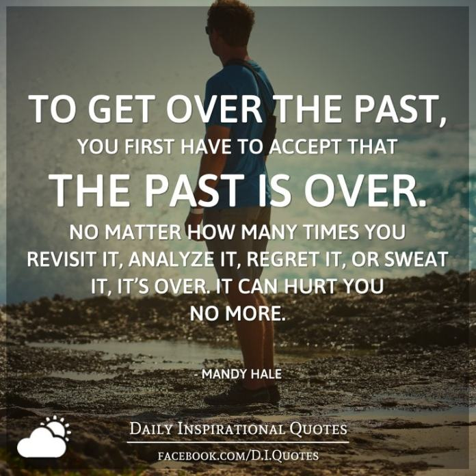 To get over the past, you first have to accept that the past is over. No matter how many times you revisit it, analyze it, regret it, or sweat it, it's over. It can hurt you no more. - Mandy Hale, The Single Woman: Life, Love, and a Dash of Sass