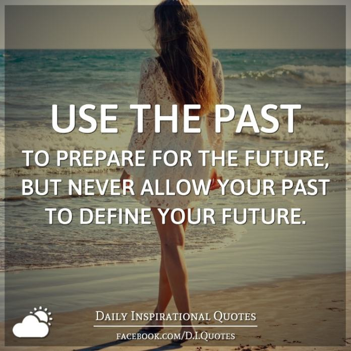 Use the past to prepare for the future, but never allow your past to define your future.