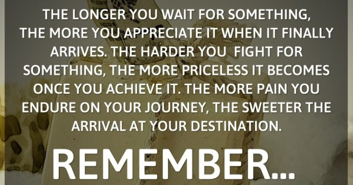 The longer you wait for something, the more you appreciate it when it finally arrives. The harder you fight for something, the more priceless it becomes once you achieve it. The more pain you endure on your journey, the sweeter the arrival at your destination. Remember… all good things are worth waiting for and fighting for.