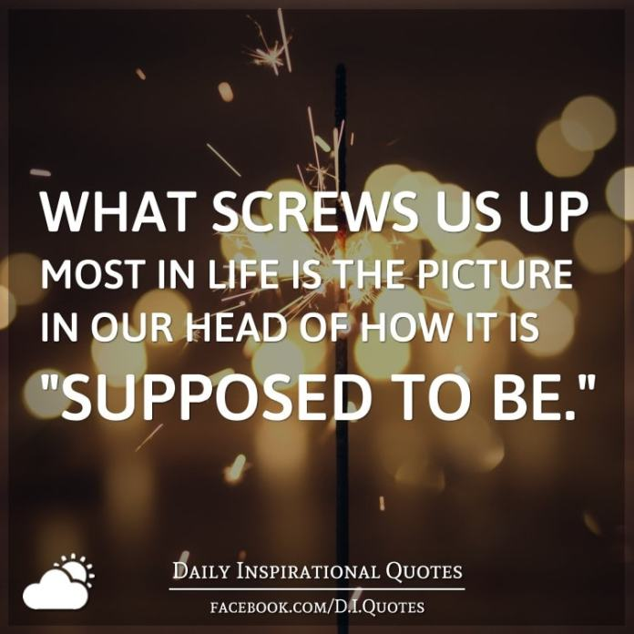"What screws us up most in life is the picture in our head of how it is ""supposed to be."""