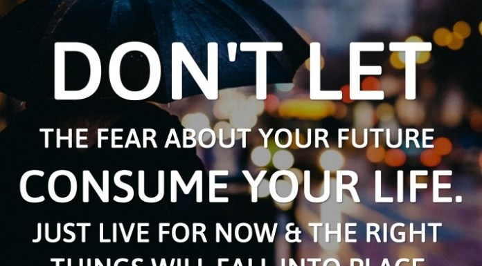 Don't let the fear about your future consume your life. Just live for now & the right things will fall into place.
