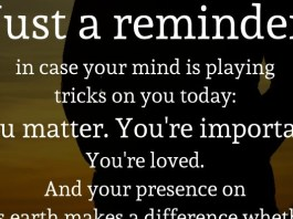 Just a reminder in case your mind is playing tricks on you today: You matter. You're important. You're loved. And your presence on this earth makes a difference whether you see it or not.