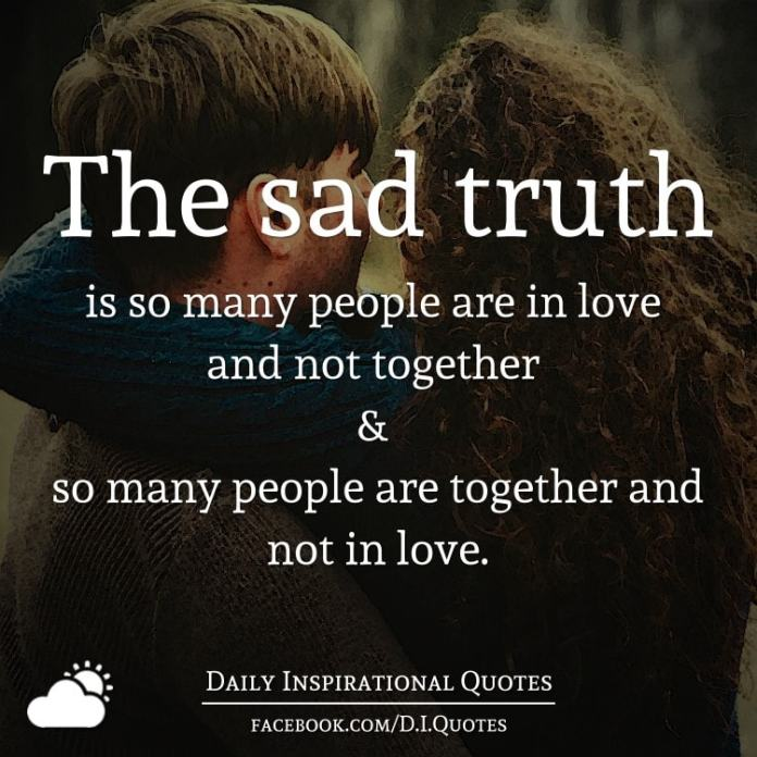 The sad truth is so many people are in love and not together & so many people are together and not in love.