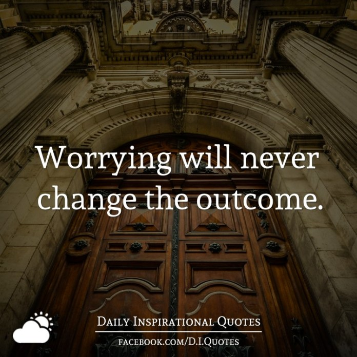 Worrying will never change the outcome.