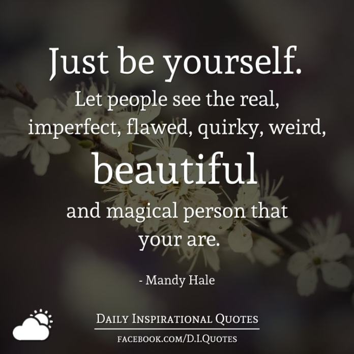 Just be yourself. Let people see the real, imperfect, flawed, quirky, weird, beautiful and magical person that your are. - Mandy Hale